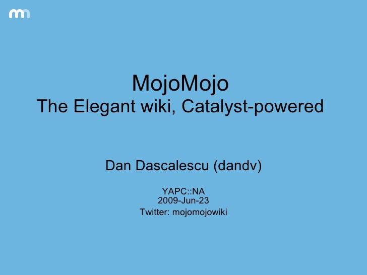 MojoMojo The Elegant wiki, Catalyst-powered Dan Dascalescu (dandv) YAPC::NA 2009-Jun-23 Twitter: mojomojowiki