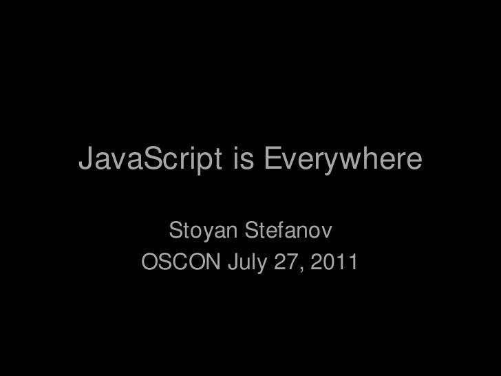JavaScript is Everywhere<br />Stoyan Stefanov<br />OSCON July 27, 2011<br />