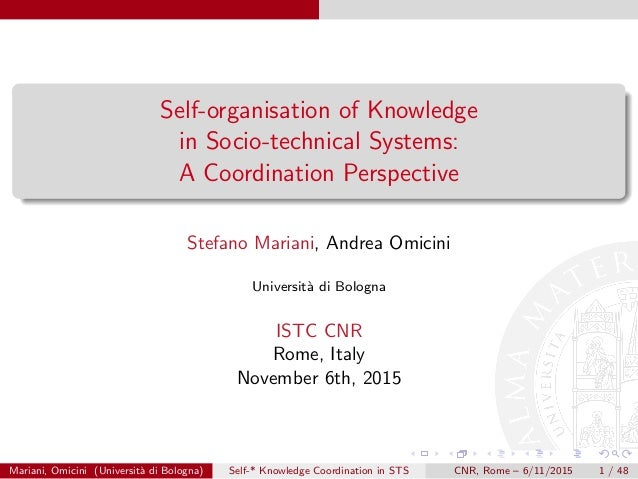 Self-organisation of Knowledge in Socio-technical Systems: A Coordination Perspective Stefano Mariani, Andrea Omicini Univ...
