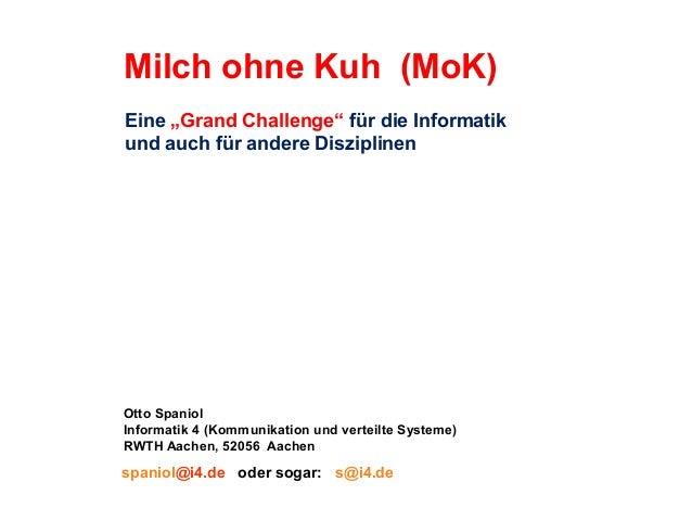 """Milch ohne Kuh (MoK) Eine """"Grand Challenge"""" für die Informatik und auch für andere Disziplinen  Otto Spaniol Informatik 4 ..."""