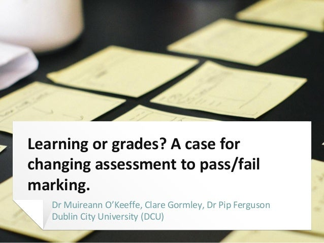 Learning or grades? A case for changing assessment to pass/fail marking. Dr Muireann O'Keeffe, Clare Gormley, Dr Pip Fergu...