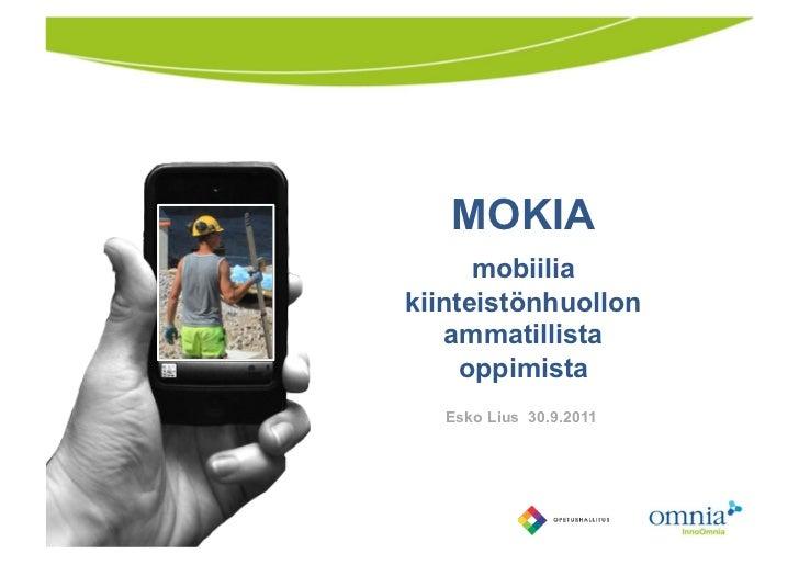 MOKIA<br />mobiilia kiinteistönhuollon ammatillistaoppimista<br />Esko Lius  30.9.2011<br />