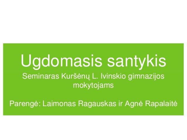 Ugdomasis santykis   Seminaras Kuršėnų L. Ivinskio gimnazijos                mokytojamsParengė: Laimonas Ragauskas ir Agnė...