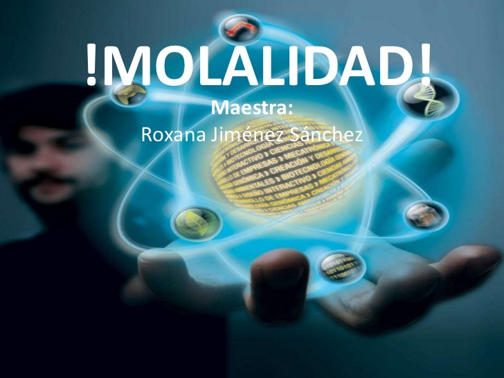 !MOLALIDAD!<br />Maestra:<br />Roxana Jiménez Sánchez <br />