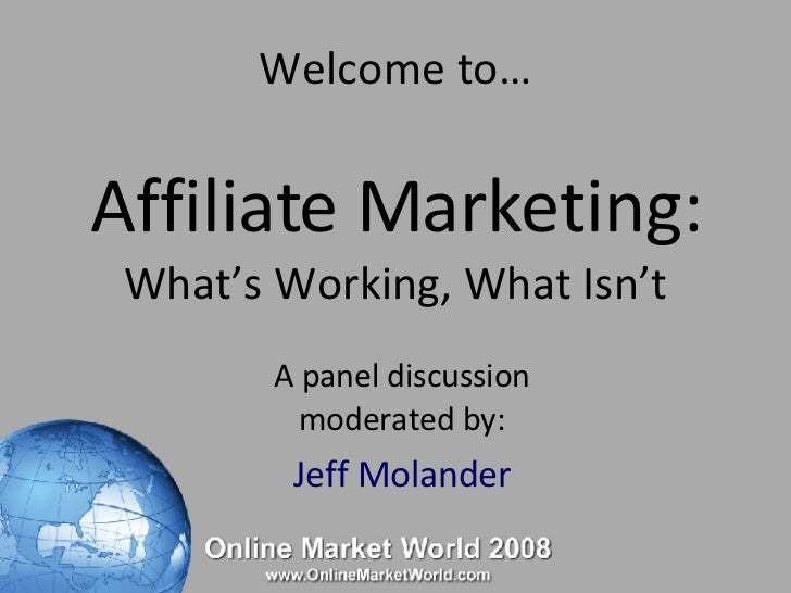 Welcome to… Affiliate Marketing: What's Working, What Isn't A panel discussion moderated by: Jeff Molander
