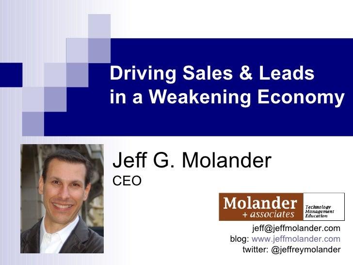 Driving Sales & Leads  in a Weakening Economy Jeff G. Molander CEO [email_address] blog:  www.jeffmolander.com twitter: @j...
