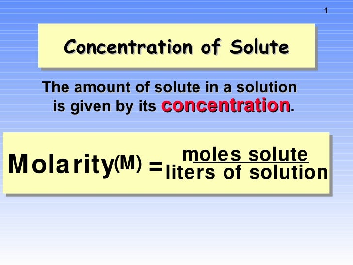 Concentration of Solute <ul><li>The amount of solute in a solution is given by its  concentration . </li></ul>Molarity ( M...
