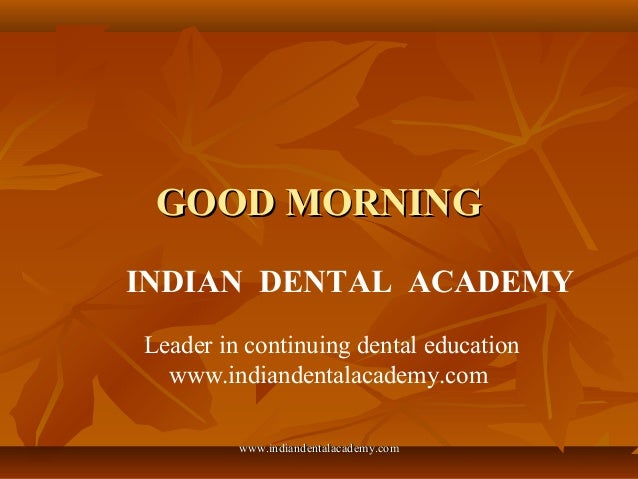 GOOD MORNING INDIAN DENTAL ACADEMY Leader in continuing dental education www.indiandentalacademy.com www.indiandentalacade...