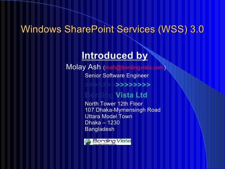 Windows SharePoint Services (WSS) 3.0 <ul><li>  Introduced by </li></ul><ul><li>Molay Ash  ( [email_address] ) </li></ul><...