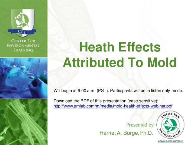 Heath Effects Attributed To Mold Harriet A. Burge,Ph.D. Will begin at 9:00 a.m. (PST). Participants will be in listen only...