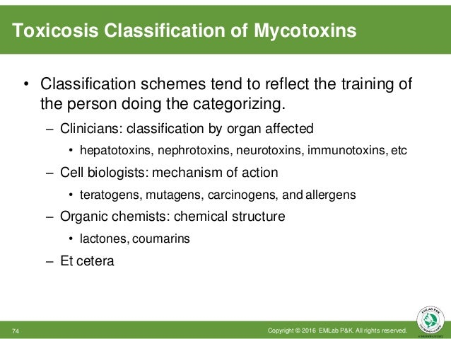 Toxicosis Classification of Mycotoxins Copyright © 2016 EMLab P&K. All rights reserved.74 • Classification schemes tend to...