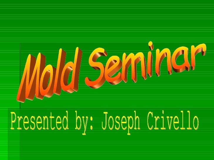 Mold Seminar Presented by: Joseph Crivello