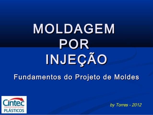 MOLDAGEM       POR     INJEÇÃOFundamentos do Projeto de Moldes                        by Torres - 2012