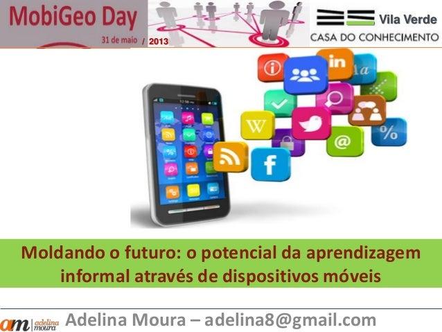 Moldando o futuro: o potencial da aprendizageminformal através de dispositivos móveisAdelina Moura – adelina8@gmail.comVil...