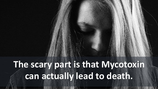 The scary part is that Mycotoxin can actually lead to death.