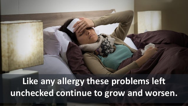 Like any allergy these problems left unchecked continue to grow and worsen.