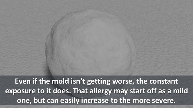 Even if the mold isn't getting worse, the constant exposure to it does. That allergy may start off as a mild one, but can ...