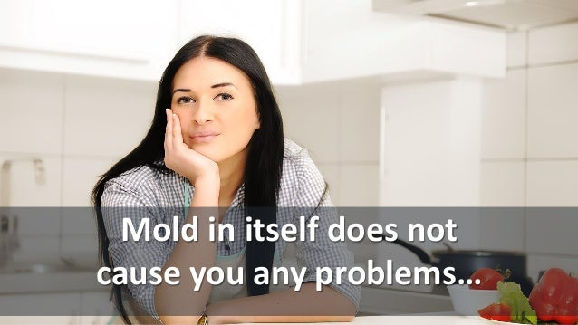 Mold in itself does not cause you any problems…