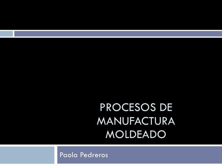 PROCESOS DE           MANUFACTURA            MOLDEADO Paola Pedreros