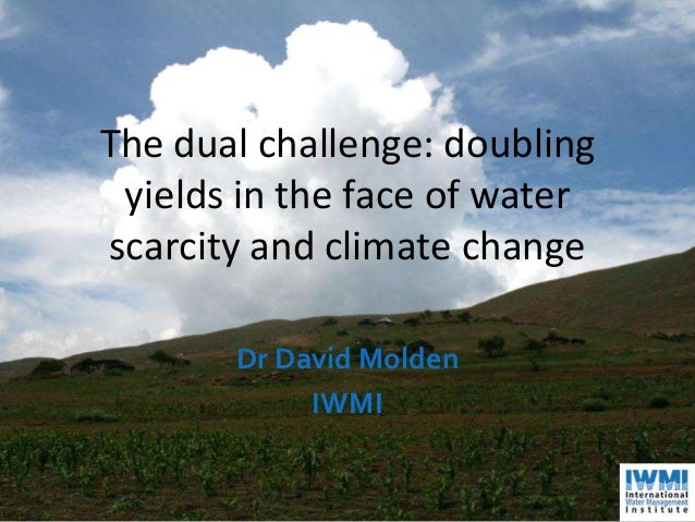 The dual challenge: doubling yields in the face of water scarcity and climate change Dr David Molden IWMI