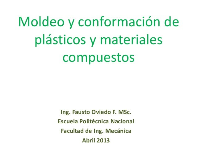 Moldeo y conformación de plásticos y materiales compuestos Ing. Fausto Oviedo F. MSc. Escuela Politécnica Nacional Faculta...