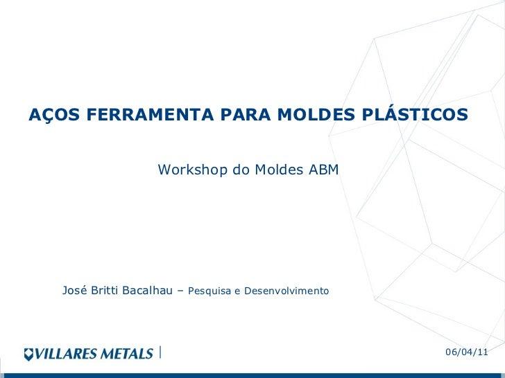 AÇOS FERRAMENTA PARA MOLDES PLÁSTICOS  Workshop do Moldes ABM 06/04/11 José Britti Bacalhau –  Pesquisa e Desenvolvimento