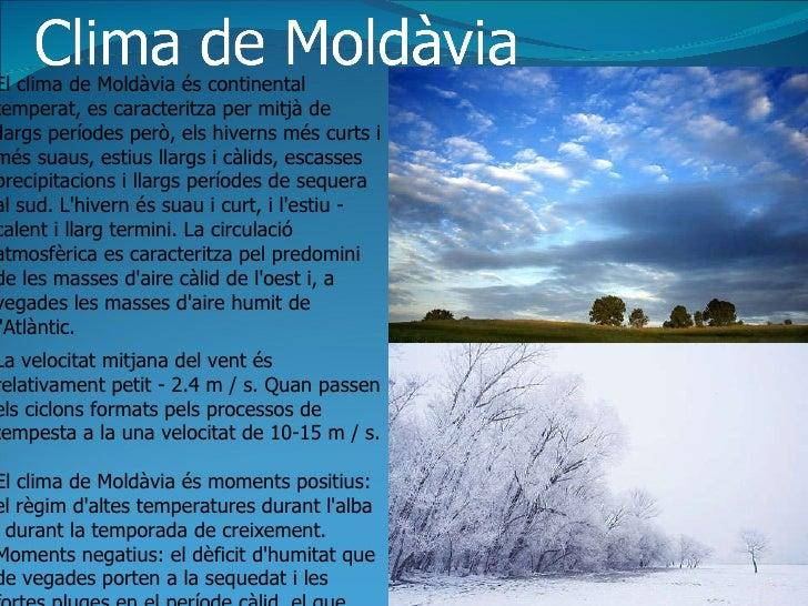 El clima de Moldàvia és continental temperat, es caracteritza per mitjà de llargs períodes però, els hiverns més curts i m...