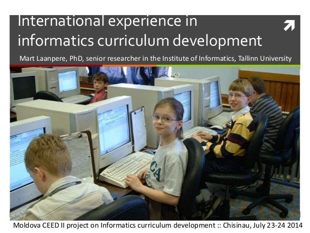 International experience in informatics curriculum development Mart Laanpere, PhD, senior researcher in the Institute of ...