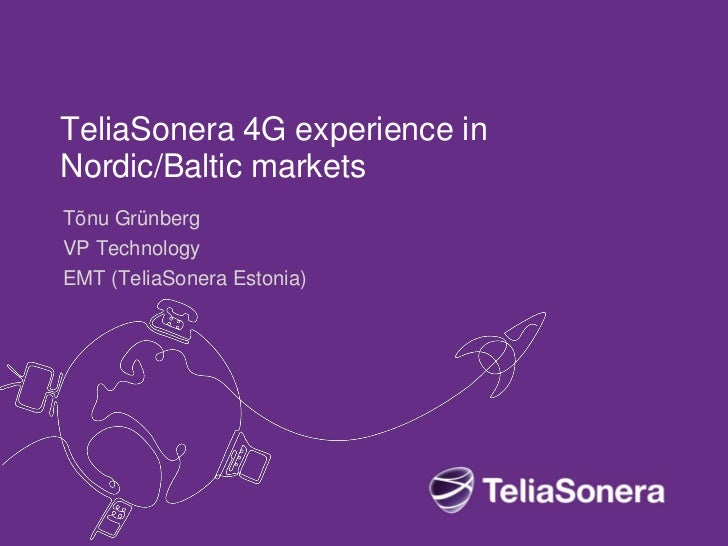 TeliaSonera 4G experience inNordic/Baltic marketsTõnu GrünbergVP TechnologyEMT (TeliaSonera Estonia)