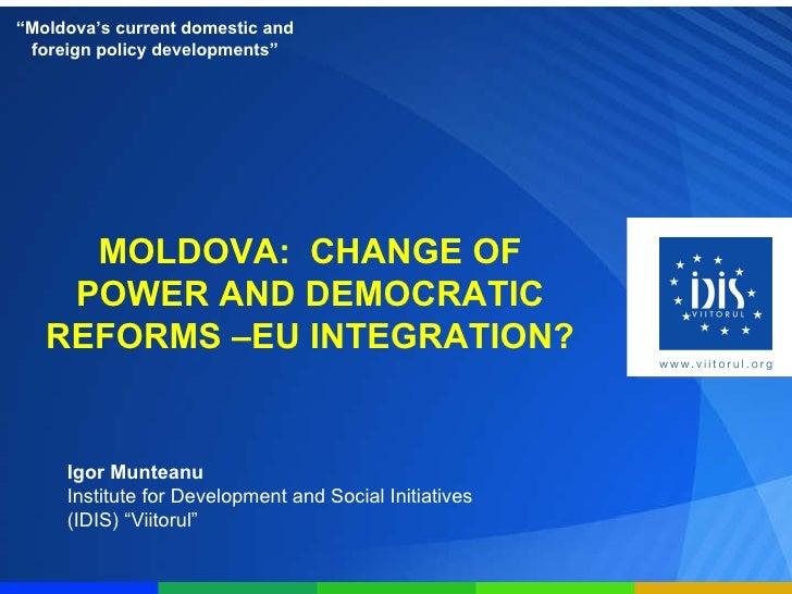MOLDOVA: CHANGE OF POWER AND DEMOCRATIC REFORMS –EU INTEGRATION? Igor Munteanu Institute for Development and Social Initi...