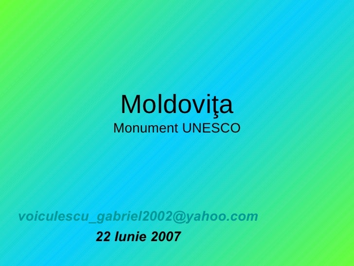 Moldovi ţ a Monument UNESCO [email_address] 22 Iunie 2007