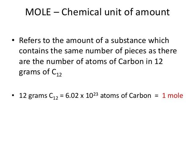 MOLE – Chemical unit of amount • Refers to the amount of a substance which contains the same number of pieces as there are...