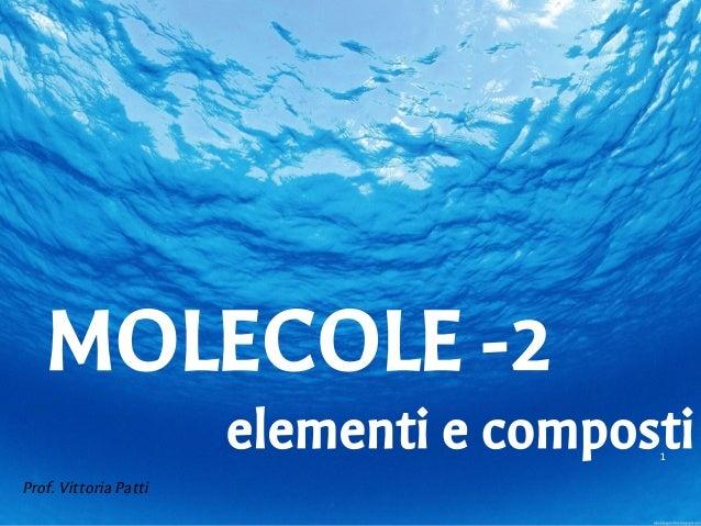 1 Prof. Vittoria Patti MOLECOLE -2 elementi e composti