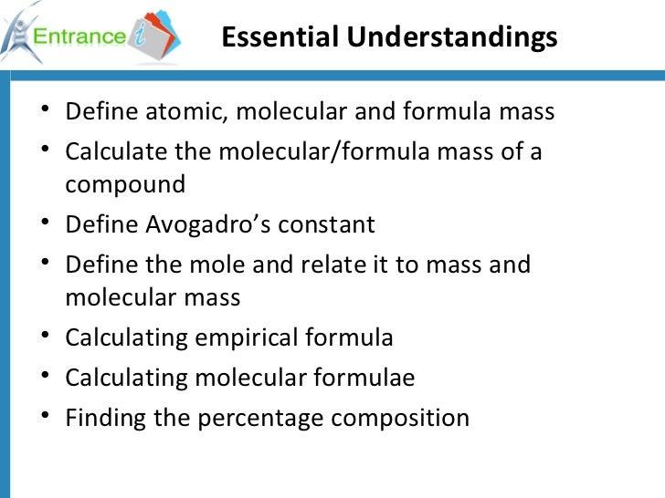Essential Understandings <ul><li>Define atomic, molecular and formula mass </li></ul><ul><li>Calculate the molecular/formu...