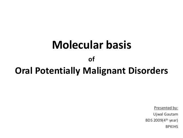 Molecular basis of  Oral Potentially Malignant Disorders  Presented by: Ujwal Gautam BDS 2009(4th year) BPKIHS