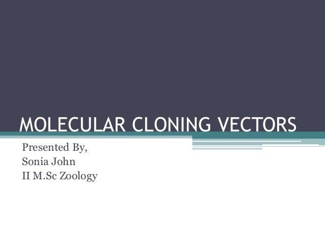 MOLECULAR CLONING VECTORS Presented By, Sonia John II M.Sc Zoology