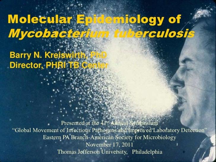 Molecular Epidemiology ofMycobacterium tuberculosisBarry N. Kreiswirth, PhDDirector, PHRI TB Center                  Prese...