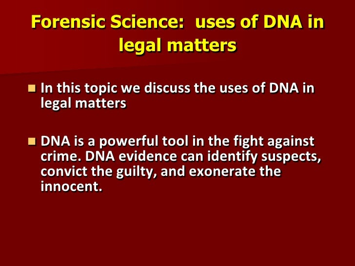 Forensic Science: uses of DNA in          legal matters   In this topic we discuss the uses of DNA in    legal matters  ...
