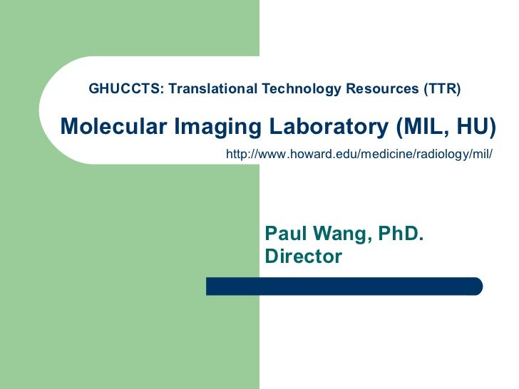 GHUCCTS: Translational Technology Resources (TTR)    Molecular Imaging Laboratory (MIL, HU)   Paul Wang, PhD. Director   h...