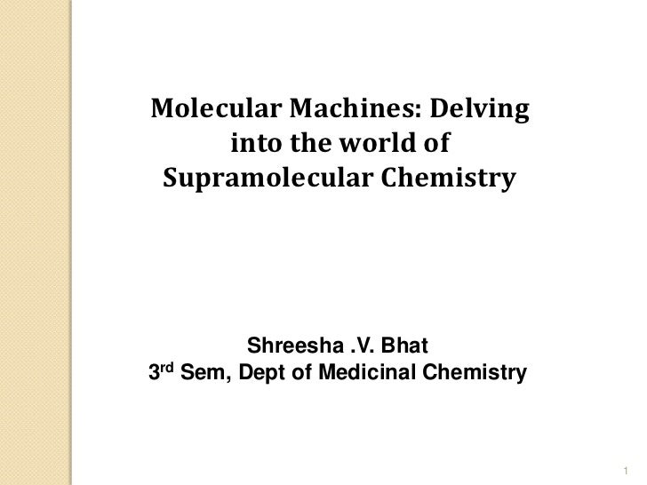 Molecular Machines: Delving     into the world of Supramolecular Chemistry          Shreesha .V. Bhat3rd Sem, Dept of Medi...
