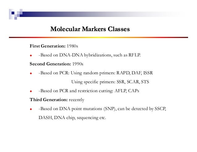 Molecular Markers ClassesFirst Generation: 1980s    -Based on DNA-DNA hybridizations, such as RFLP.Second Generation: 1990...