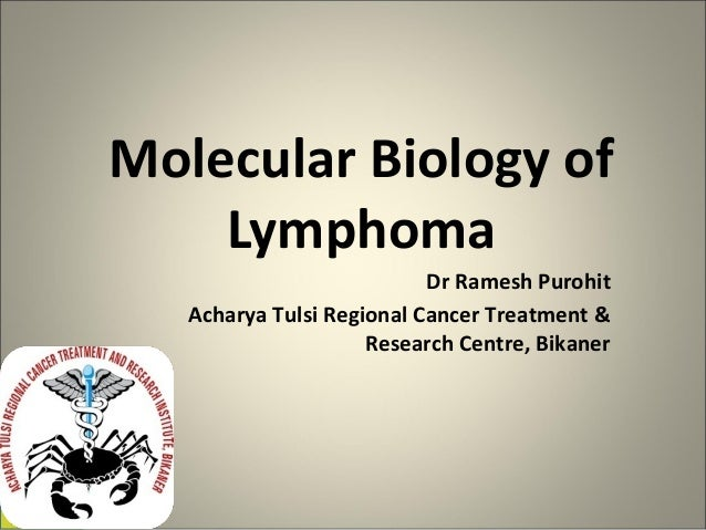 Molecular Biology of  Lymphoma  Dr Ramesh Purohit  Acharya Tulsi Regional Cancer Treatment &  Research Centre, Bikaner
