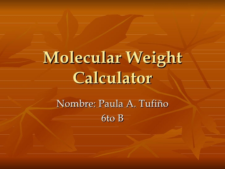 Molecular Weight Calculator Nombre: Paula A. Tufiño 6to B