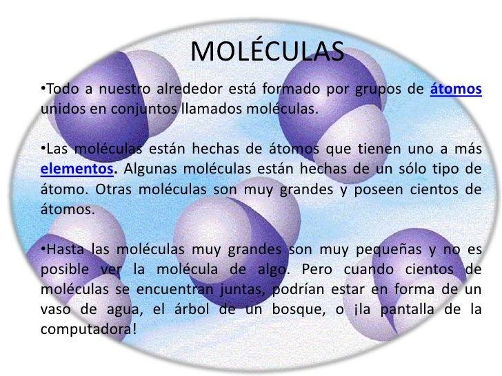 MOLÉCULAS<br /><ul><li>Todo a nuestro alrededor está formado por grupos de átomos unidos en conjuntos llamados moléculas.