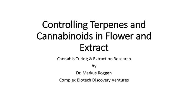 Controlling Terpenes and Cannabinoids in Flower and Extract Cannabis Curing & Extraction Research by Dr. Markus Roggen Com...