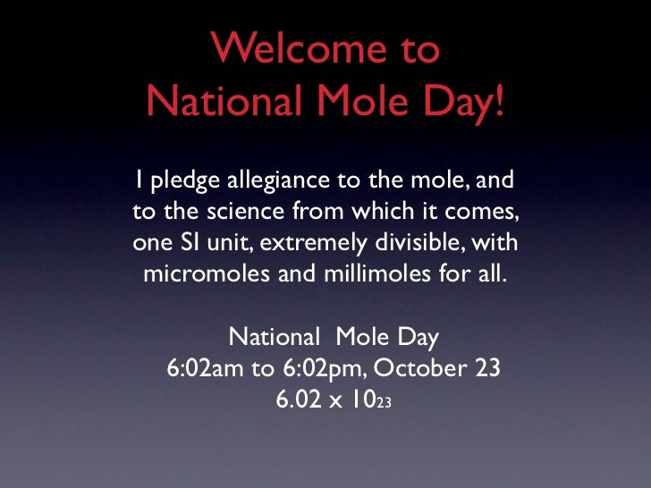 Welcome to National Mole Day!I pledge allegiance to the mole, andto the science from which it comes,one SI unit, extremely...