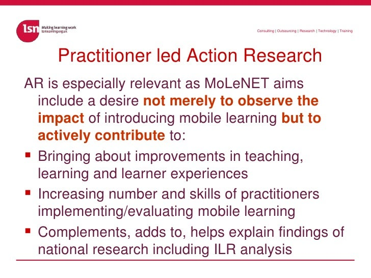 Practitioner led Action Research<br />AR is especially relevant as MoLeNET aims include a desire not merely to observe the...