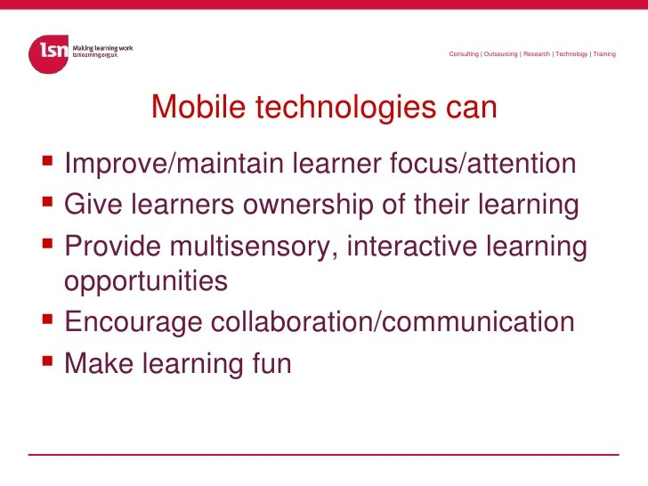 Mobile technologies can<br />Improve/maintain learner focus/attention<br />Give learners ownership of their learning<br />...