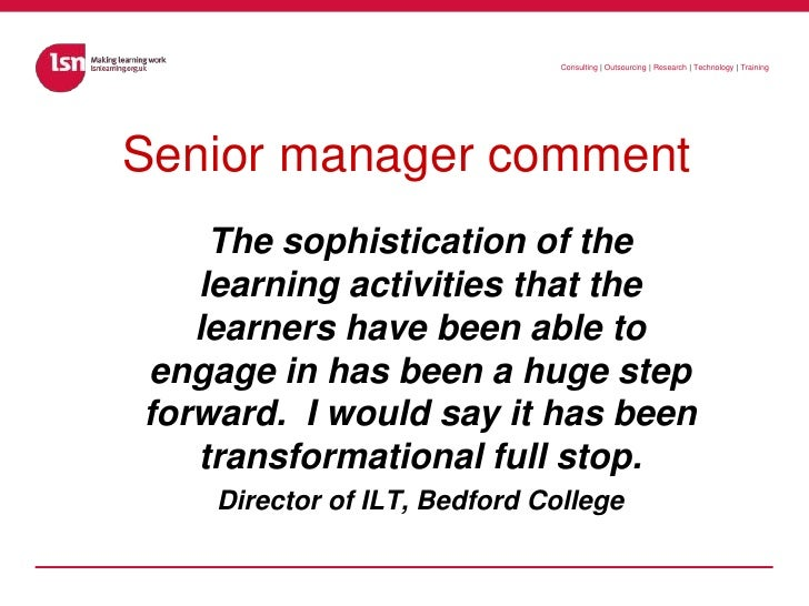 Senior manager comment<br />The sophistication of the learning activities that the learners have been able to engage in ha...