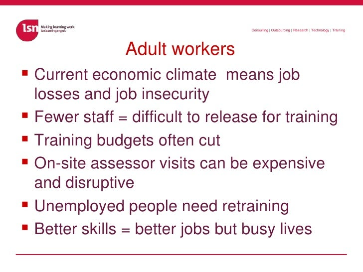 Adult workers<br />Current economic climate  means job losses and job insecurity<br />Fewer staff = difficult to release f...